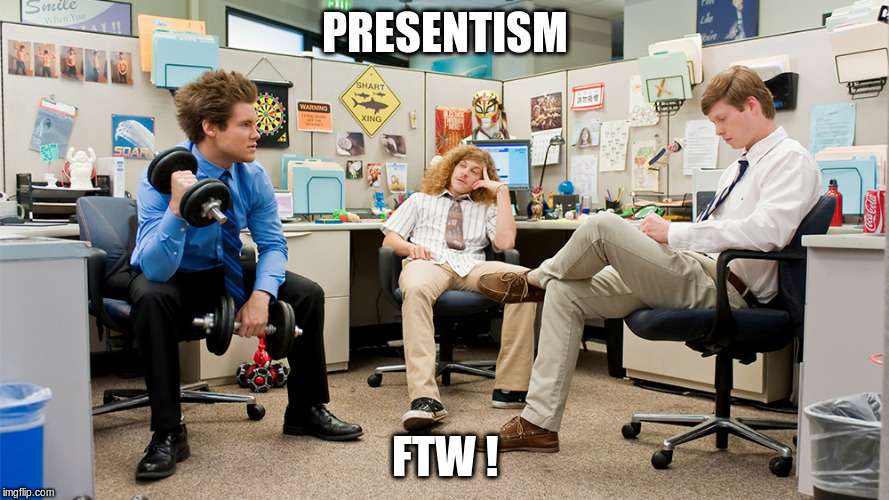 Workaholics, presentism for the win !
