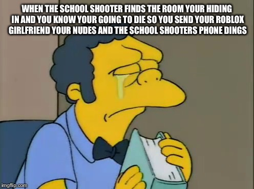 crying moe | WHEN THE SCHOOL SHOOTER FINDS THE ROOM YOUR HIDING IN AND YOU KNOW YOUR GOING TO DIE SO YOU SEND YOUR ROBLOX GIRLFRIEND YOUR NUDES AND THE S | image tagged in crying moe | made w/ Imgflip meme maker