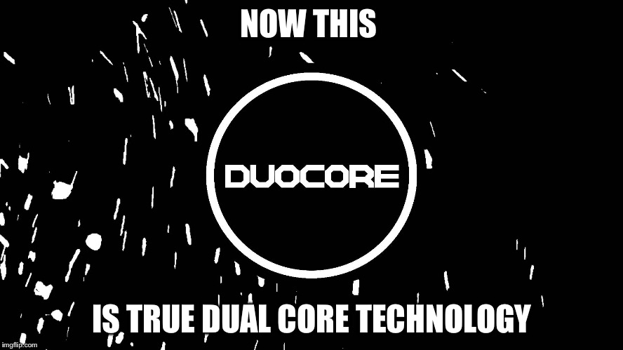 NOW THIS IS TRUE DUAL CORE TECHNOLOGY | made w/ Imgflip meme maker