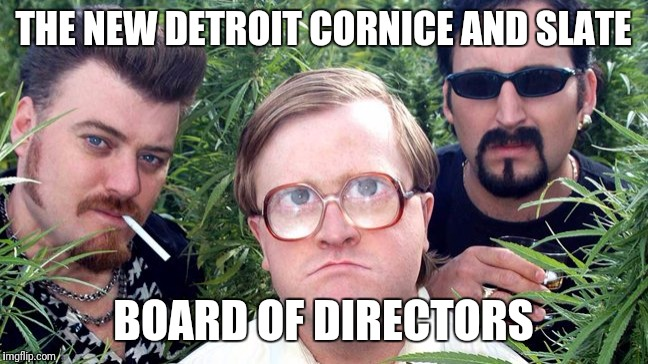 trailer park boys | THE NEW DETROIT CORNICE AND SLATE BOARD OF DIRECTORS | image tagged in trailer park boys | made w/ Imgflip meme maker