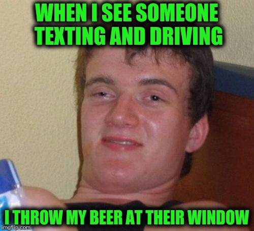 10 Guy Meme | WHEN I SEE SOMEONE TEXTING AND DRIVING I THROW MY BEER AT THEIR WINDOW | image tagged in memes,10 guy | made w/ Imgflip meme maker