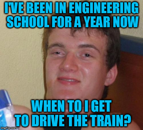 Train Week!! A MyrianWaffleEV event  | I'VE BEEN IN ENGINEERING SCHOOL FOR A YEAR NOW WHEN TO I GET TO DRIVE THE TRAIN? | image tagged in memes,10 guy,train week | made w/ Imgflip meme maker