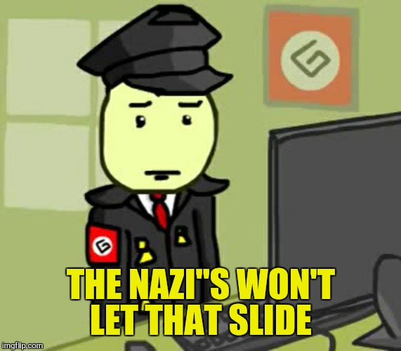 "I have friends | THE NAZI""S WON'T LET THAT SLIDE 