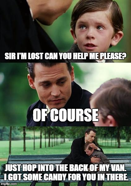 Finding Neverland Meme | SIR I'M LOST CAN YOU HELP ME PLEASE? OF COURSE JUST HOP INTO THE BACK OF MY VAN. I GOT SOME CANDY FOR YOU IN THERE. | image tagged in memes,finding neverland | made w/ Imgflip meme maker