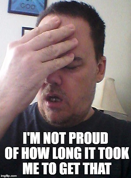 face palm | I'M NOT PROUD OF HOW LONG IT TOOK ME TO GET THAT | image tagged in face palm | made w/ Imgflip meme maker