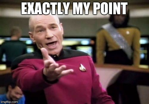 Picard Wtf Meme | EXACTLY MY POINT | image tagged in memes,picard wtf | made w/ Imgflip meme maker