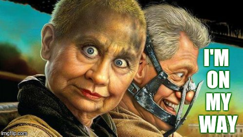 Hillary and Bill Fury Road,,, | I'M  ON  MY   WAY | image tagged in hillary and bill fury road | made w/ Imgflip meme maker