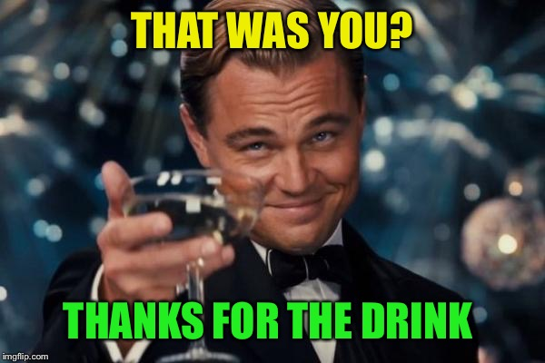 Leonardo Dicaprio Cheers Meme | THAT WAS YOU? THANKS FOR THE DRINK | image tagged in memes,leonardo dicaprio cheers | made w/ Imgflip meme maker