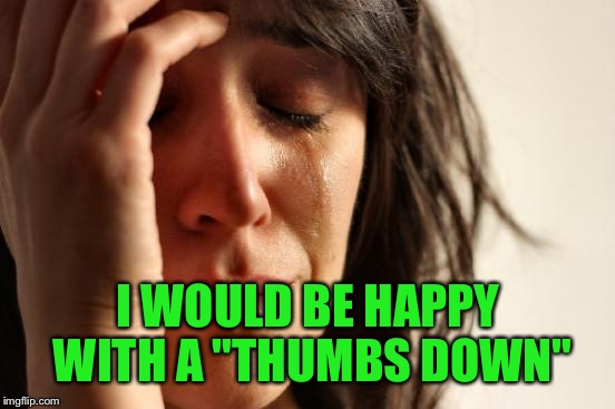 "First World Problems Meme | I WOULD BE HAPPY WITH A ""THUMBS DOWN"" 