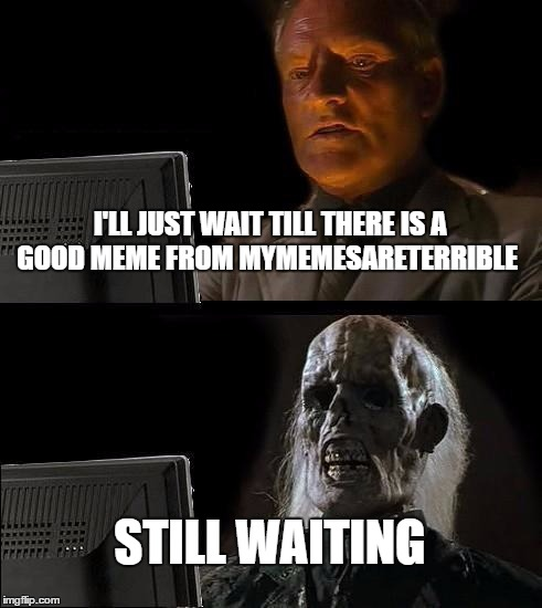 Still Waiting mymemesareterrible | I'LL JUST WAIT TILL THERE IS A GOOD MEME FROM MYMEMESARETERRIBLE STILL WAITING | image tagged in memes,ill just wait here,mymemesareterrible,funny,meme | made w/ Imgflip meme maker