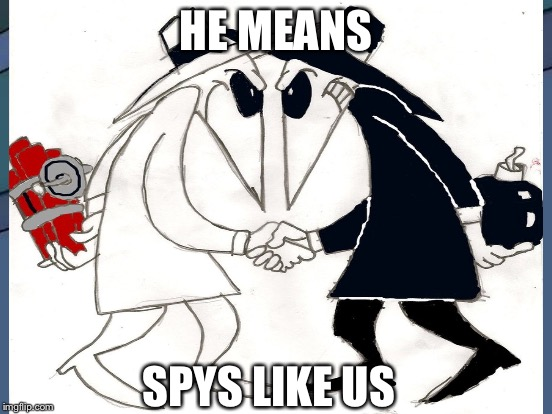 HE MEANS SPYS LIKE US | made w/ Imgflip meme maker