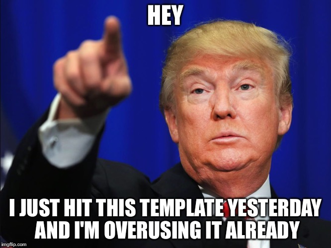 Hey Donald  | HEY I JUST HIT THIS TEMPLATE YESTERDAY AND I'M OVERUSING IT ALREADY | image tagged in hey donald | made w/ Imgflip meme maker