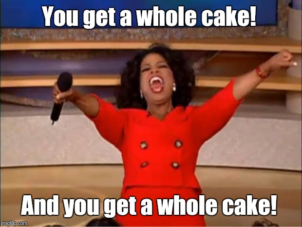 Oprah You Get A Meme | You get a whole cake! And you get a whole cake! | image tagged in memes,oprah you get a | made w/ Imgflip meme maker