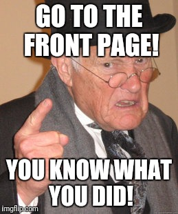 Back In My Day Meme | GO TO THE FRONT PAGE! YOU KNOW WHAT YOU DID! | image tagged in memes,back in my day | made w/ Imgflip meme maker
