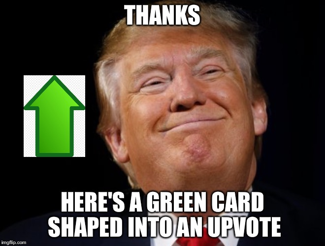 Donald's trump | THANKS HERE'S A GREEN CARD SHAPED INTO AN UPVOTE | image tagged in donald's trump | made w/ Imgflip meme maker