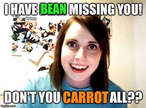 Overly Fruity Girlfriend | I HAVE BEAN MISSING YOU! DON'T YOU CARROT ALL?? BEAN CARROT | image tagged in memes,overly attached girlfriend | made w/ Imgflip meme maker