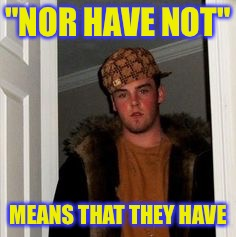 "Ss | ""NOR HAVE NOT"" MEANS THAT THEY HAVE 