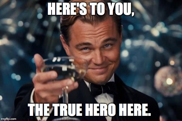 Leonardo Dicaprio Cheers Meme | HERE'S TO YOU, THE TRUE HERO HERE. | image tagged in memes,leonardo dicaprio cheers | made w/ Imgflip meme maker
