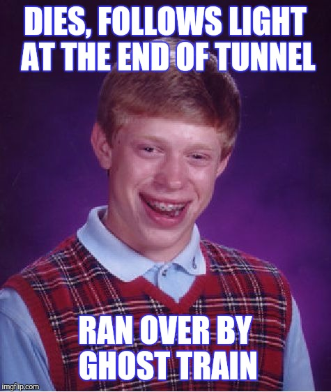 DIES, FOLLOWS LIGHT AT THE END OF TUNNEL RAN OVER BY GHOST TRAIN | made w/ Imgflip meme maker