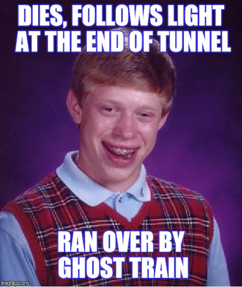 CANT CATCH A BREAK | DIES, FOLLOWS LIGHT AT THE END OF TUNNEL RAN OVER BY GHOST TRAIN | image tagged in bad luck brian,funny | made w/ Imgflip meme maker