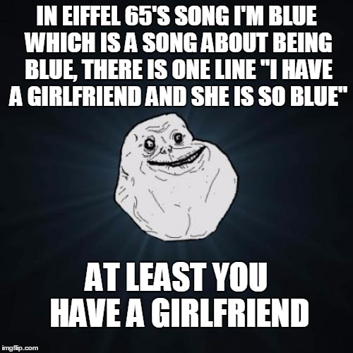 "Depressing song is depressing | IN EIFFEL 65'S SONG I'M BLUE WHICH IS A SONG ABOUT BEING BLUE, THERE IS ONE LINE ""I HAVE A GIRLFRIEND AND SHE IS SO BLUE"" AT LEAST YOU HAVE  