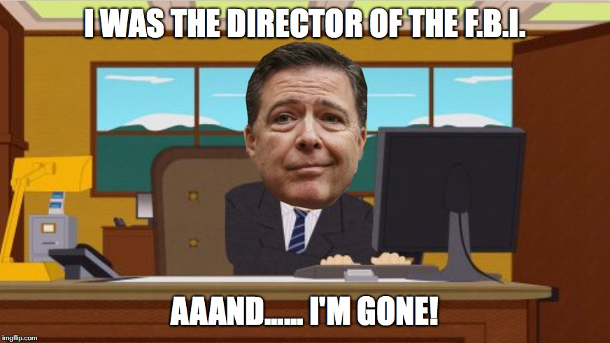 YOU'RE FIRED! | I WAS THE DIRECTOR OF THE F.B.I. AAAND...... I'M GONE! | image tagged in aaaaand it's gone,and it's gone | made w/ Imgflip meme maker