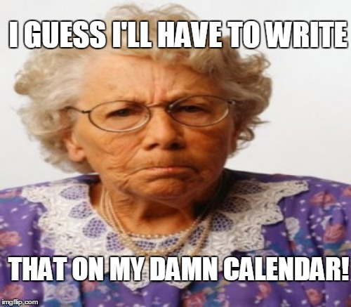 I GUESS I'LL HAVE TO WRITE THAT ON MY DAMN CALENDAR! | made w/ Imgflip meme maker