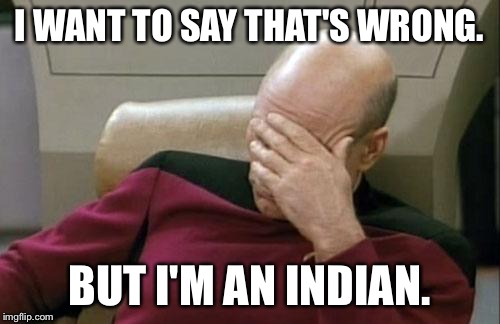 Captain Picard Facepalm Meme | I WANT TO SAY THAT'S WRONG. BUT I'M AN INDIAN. | image tagged in memes,captain picard facepalm | made w/ Imgflip meme maker