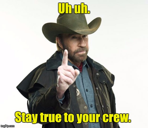 1lzgt8.jpg | Uh uh. Stay true to your crew. | image tagged in 1lzgt8jpg | made w/ Imgflip meme maker