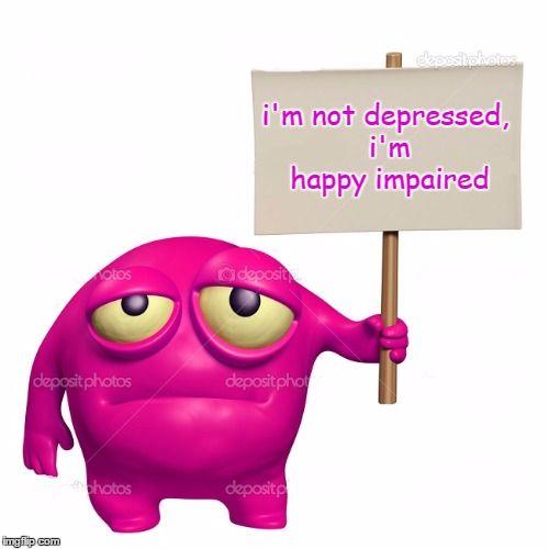 i'm not depressed, i'm happy impaired | made w/ Imgflip meme maker