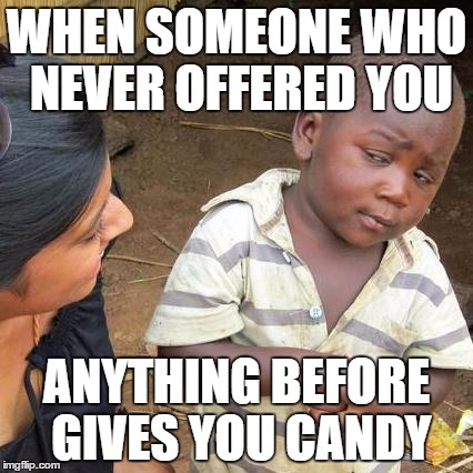 Third World Skeptical Kid Meme | WHEN SOMEONE WHO NEVER OFFERED YOU ANYTHING BEFORE GIVES YOU CANDY | image tagged in memes,third world skeptical kid | made w/ Imgflip meme maker