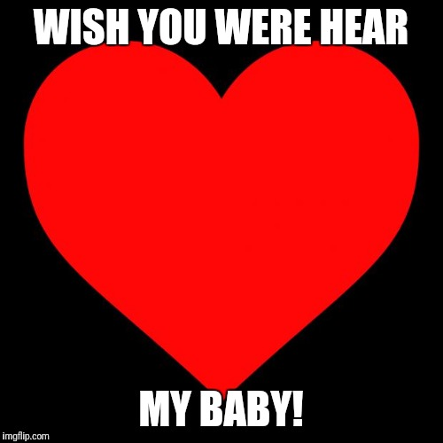 Heart |  WISH YOU WERE HEAR; MY BABY! | image tagged in heart | made w/ Imgflip meme maker
