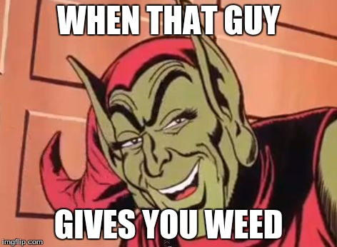 Green Goblin | WHEN THAT GUY GIVES YOU WEED | image tagged in green goblin | made w/ Imgflip meme maker