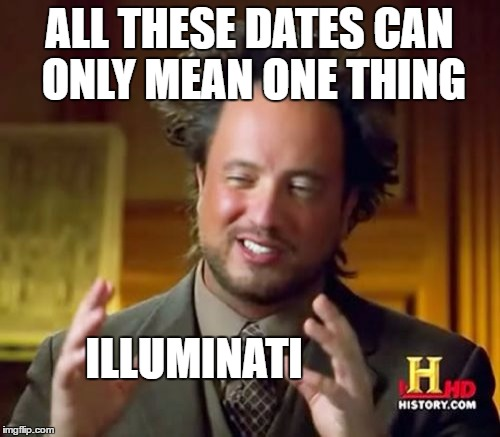 ALL THESE DATES CAN ONLY MEAN ONE THING ILLUMINATI | image tagged in memes,ancient aliens | made w/ Imgflip meme maker