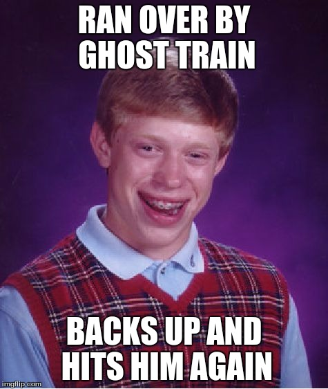 Bad Luck Brian Meme | RAN OVER BY GHOST TRAIN BACKS UP AND HITS HIM AGAIN | image tagged in memes,bad luck brian | made w/ Imgflip meme maker
