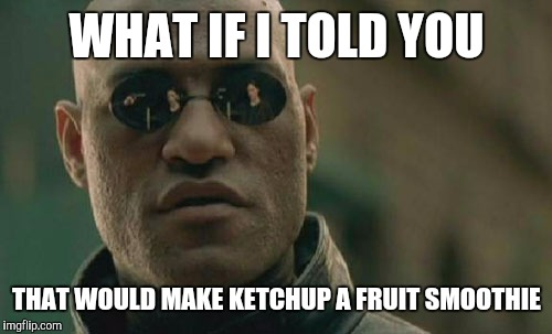 Matrix Morpheus Meme | WHAT IF I TOLD YOU THAT WOULD MAKE KETCHUP A FRUIT SMOOTHIE | image tagged in memes,matrix morpheus | made w/ Imgflip meme maker
