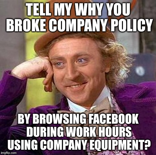 Creepy Condescending Wonka Meme | TELL MY WHY YOU BROKE COMPANY POLICY BY BROWSING FACEBOOK DURING WORK HOURS USING COMPANY EQUIPMENT? | image tagged in memes,creepy condescending wonka | made w/ Imgflip meme maker