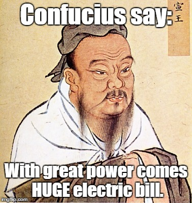 Confucius Says | Confucius say: With great power comes HUGE electric bill. | image tagged in confucius says | made w/ Imgflip meme maker
