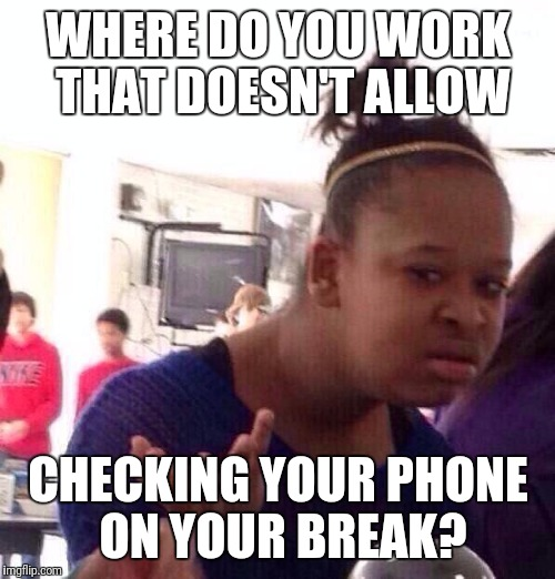 Black Girl Wat Meme | WHERE DO YOU WORK THAT DOESN'T ALLOW CHECKING YOUR PHONE ON YOUR BREAK? | image tagged in memes,black girl wat | made w/ Imgflip meme maker