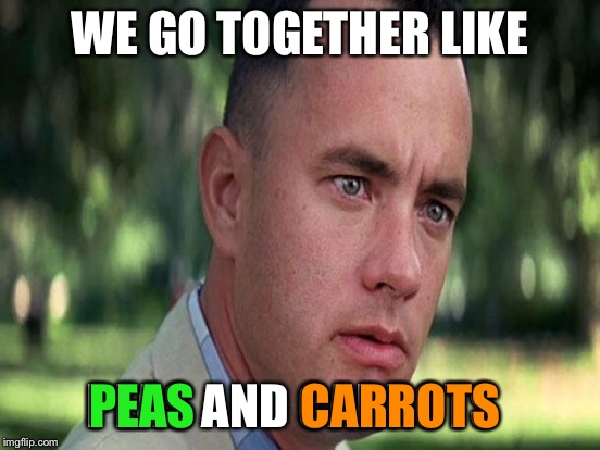 WE GO TOGETHER LIKE PEAS AND CARROTS PEAS CARROTS | made w/ Imgflip meme maker