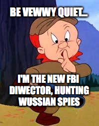 Hunting Russian spies |  BE VEWWY QUIET... I'M THE NEW FBI DIWECTOR, HUNTING WUSSIAN SPIES | image tagged in russian spies,elmer fudd,fbi director,bobcrespodotcom | made w/ Imgflip meme maker