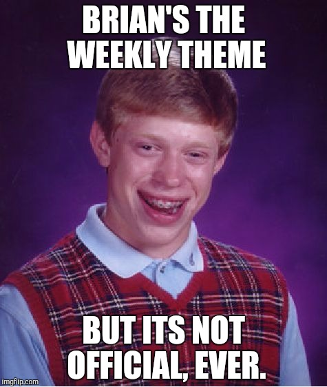 Bad Luck Brian Meme | BRIAN'S THE WEEKLY THEME BUT ITS NOT OFFICIAL, EVER. | image tagged in memes,bad luck brian | made w/ Imgflip meme maker