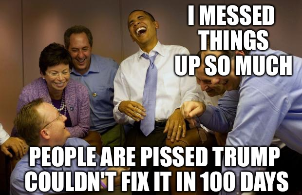 And then I said Obama |  I MESSED THINGS UP SO MUCH; PEOPLE ARE PISSED TRUMP COULDN'T FIX IT IN 100 DAYS | image tagged in memes,and then i said obama | made w/ Imgflip meme maker
