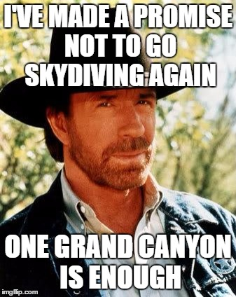 Chuck Norris Meme | I'VE MADE A PROMISE NOT TO GO SKYDIVING AGAIN ONE GRAND CANYON IS ENOUGH | image tagged in memes,chuck norris | made w/ Imgflip meme maker