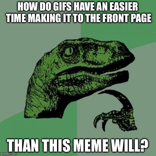 Philosoraptor Meme | HOW DO GIFS HAVE AN EASIER TIME MAKING IT TO THE FRONT PAGE THAN THIS MEME WILL? | image tagged in memes,philosoraptor | made w/ Imgflip meme maker