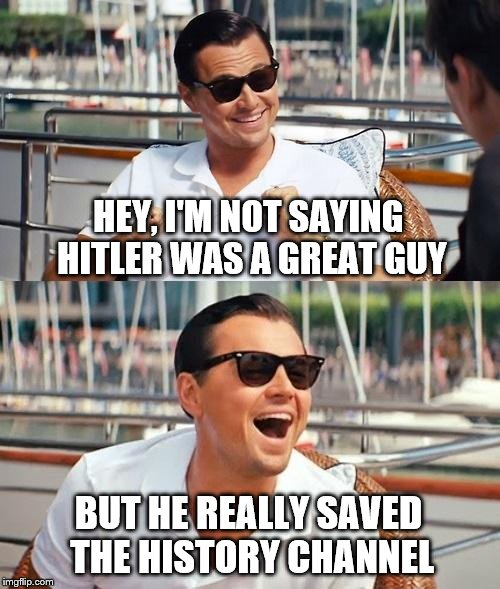 Was Hitler A Great Guy? | HEY, I'M NOT SAYING HITLER WAS A GREAT GUY BUT HE REALLY SAVED THE HISTORY CHANNEL | image tagged in memes,leonardo dicaprio wolf of wall street | made w/ Imgflip meme maker