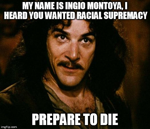 Inigo Montoya Meme | MY NAME IS INGIO MONTOYA, I HEARD YOU WANTED RACIAL SUPREMACY PREPARE TO DIE | image tagged in memes,inigo montoya | made w/ Imgflip meme maker