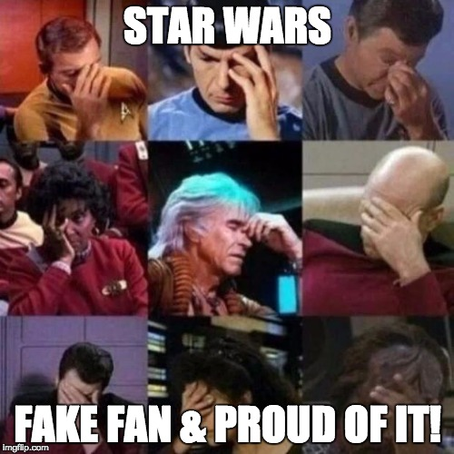 Star Wars Fake Fan |  STAR WARS; FAKE FAN & PROUD OF IT! | image tagged in star trek face palm,star wars,star wars no,star trek,fake,star wars fan | made w/ Imgflip meme maker