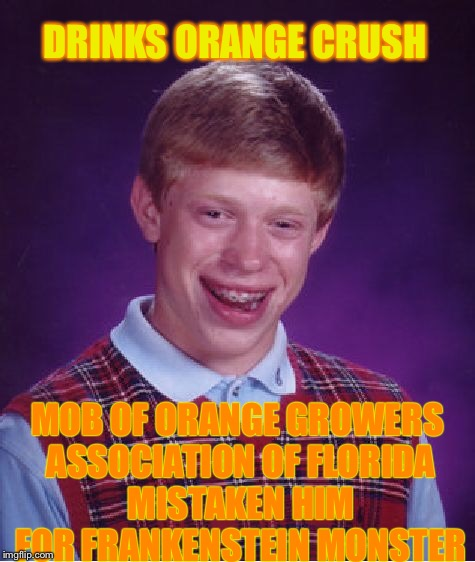 Bad Luck Brian Meme | DRINKS ORANGE CRUSH MOB OF ORANGE GROWERS ASSOCIATION OF FLORIDA MISTAKEN HIM FOR FRANKENSTEIN MONSTER | image tagged in memes,bad luck brian | made w/ Imgflip meme maker