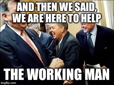 Men Laughing | AND THEN WE SAID, WE ARE HERE TO HELP THE WORKING MAN | image tagged in memes,men laughing | made w/ Imgflip meme maker